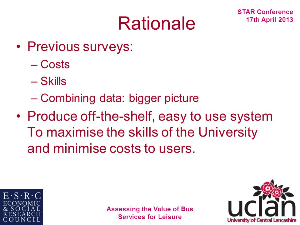 Assessing the Value of Bus Services for Leisure STAR Conference 17th April 2013 Rationale Previous surveys: –Costs –Skills –Combining data: bigger picture Produce off-the-shelf, easy to use system To maximise the skills of the University and minimise costs to users.