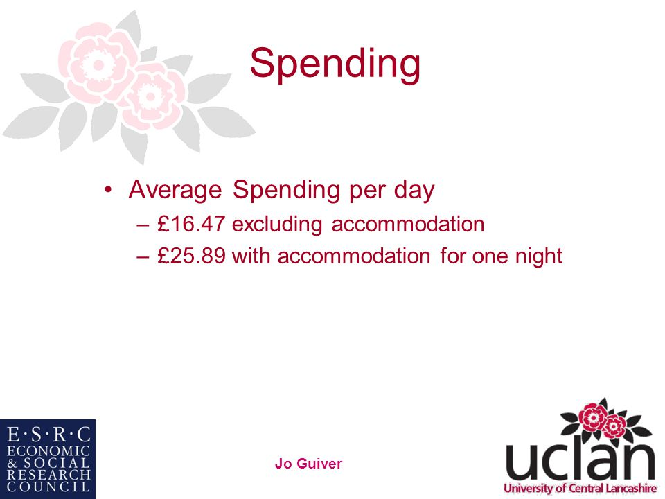 26 Jo Guiver Spending Average Spending per day –£16.47 excluding accommodation –£25.89 with accommodation for one night