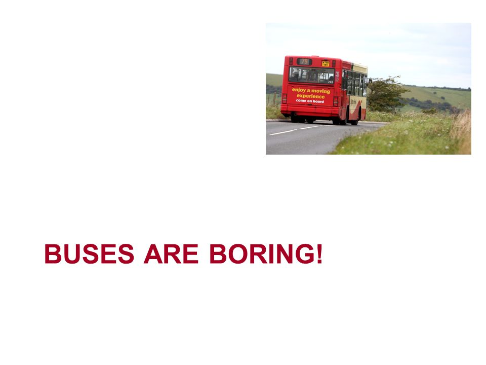 BUSES ARE BORING!