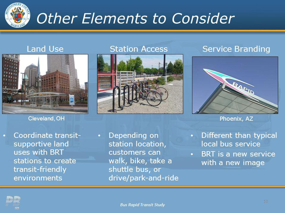 Bus Rapid Transit Study 10 Other Elements to Consider Land UseStation AccessService Branding Coordinate transit- supportive land uses with BRT stations to create transit-friendly environments Depending on station location, customers can walk, bike, take a shuttle bus, or drive/park-and-ride Different than typical local bus service BRT is a new service with a new image Cleveland, OH Phoenix, AZ