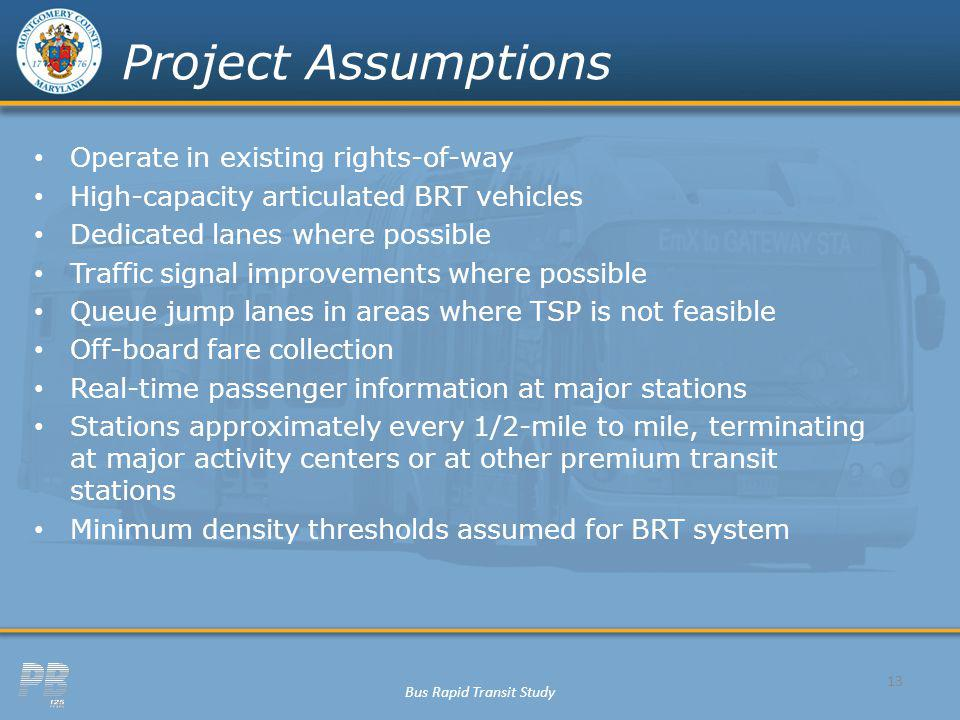 Bus Rapid Transit Study Project Assumptions Operate in existing rights-of-way High-capacity articulated BRT vehicles Dedicated lanes where possible Tr