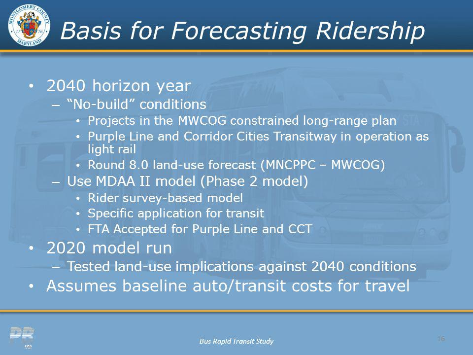 Bus Rapid Transit Study Basis for Forecasting Ridership 2040 horizon year – No-build conditions Projects in the MWCOG constrained long-range plan Purp