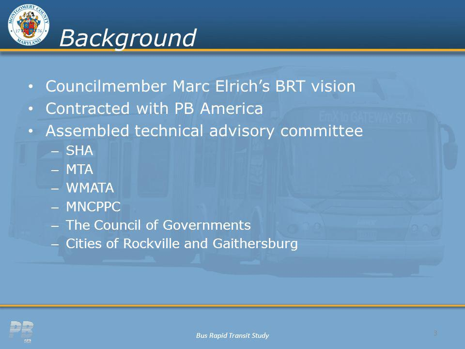 Bus Rapid Transit Study Background Councilmember Marc Elrichs BRT vision Contracted with PB America Assembled technical advisory committee – SHA – MTA – WMATA – MNCPPC – The Council of Governments – Cities of Rockville and Gaithersburg 3