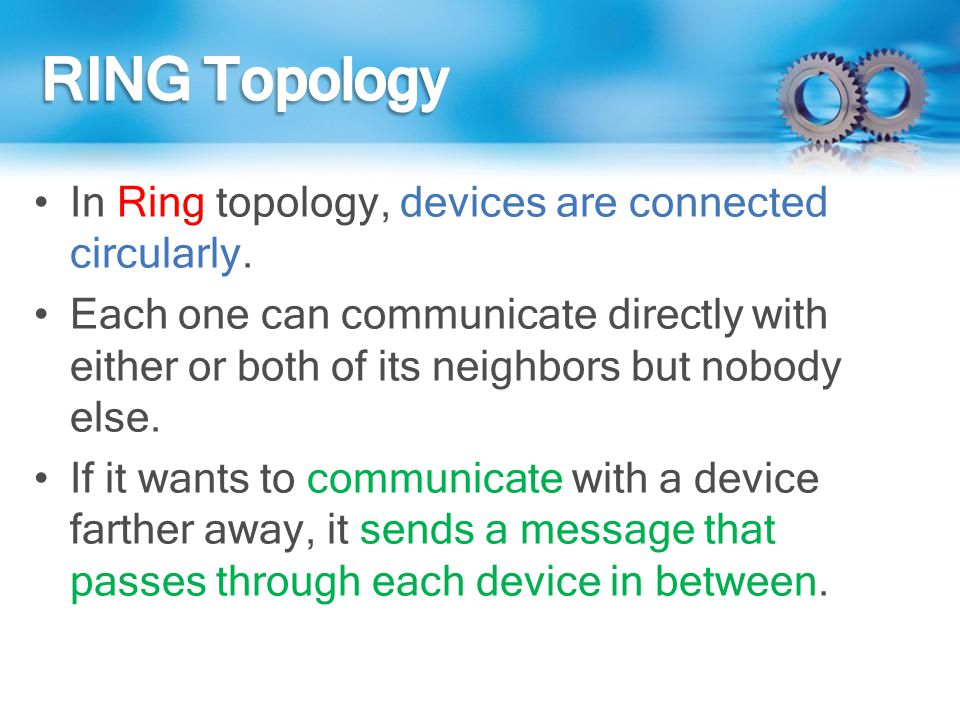 In Ring topology, devices are connected circularly. Each one can communicate directly with either or both of its neighbors but nobody else. If it want