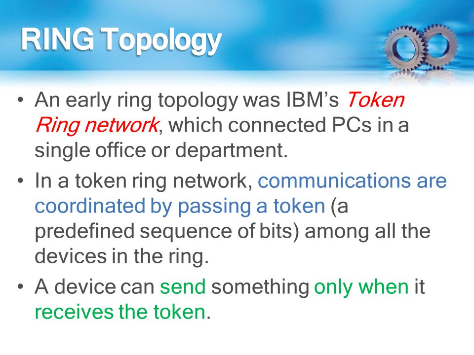 An early ring topology was IBMs Token Ring network, which connected PCs in a single office or department. In a token ring network, communications are