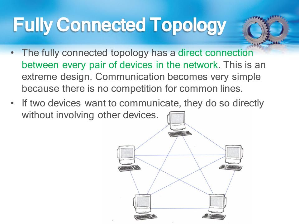 The fully connected topology has a direct connection between every pair of devices in the network. This is an extreme design. Communication becomes ve