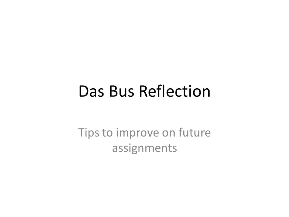 Das Bus Reflection Tips to improve on future assignments