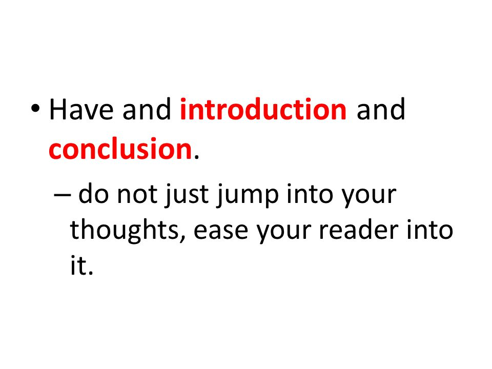 Have and introduction and conclusion. – do not just jump into your thoughts, ease your reader into it.