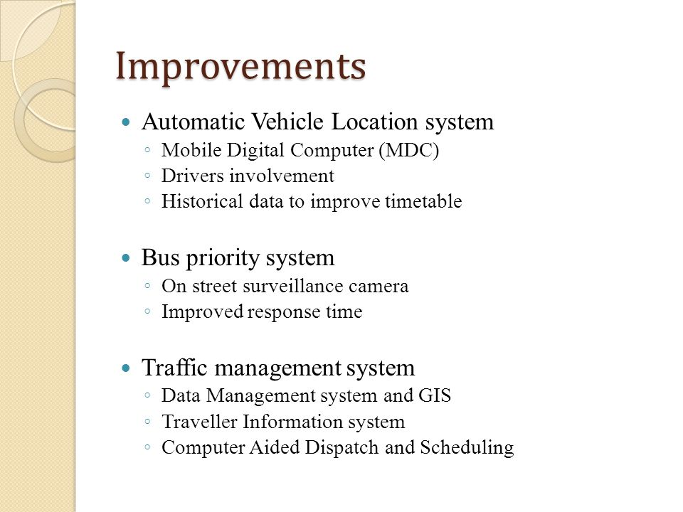 Improvements Automatic Vehicle Location system Mobile Digital Computer (MDC) Drivers involvement Historical data to improve timetable Bus priority system On street surveillance camera Improved response time Traffic management system Data Management system and GIS Traveller Information system Computer Aided Dispatch and Scheduling