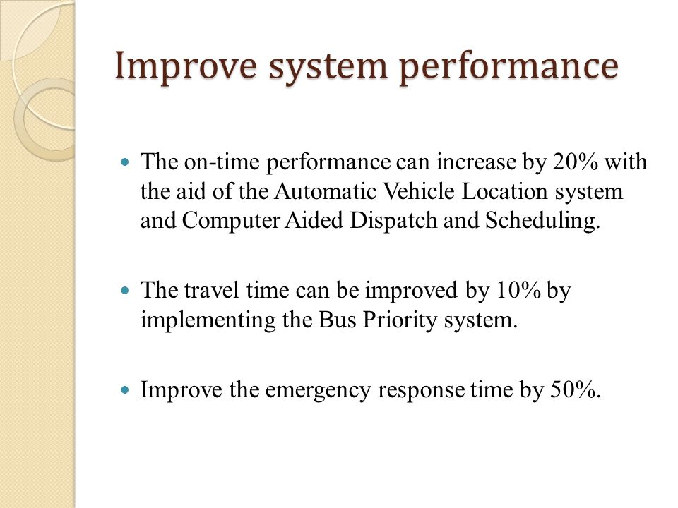 Improve system performance The on-time performance can increase by 20% with the aid of the Automatic Vehicle Location system and Computer Aided Dispatch and Scheduling.
