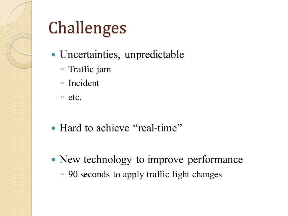 Challenges Uncertainties, unpredictable Traffic jam Incident etc. Hard to achieve real-time New technology to improve performance 90 seconds to apply