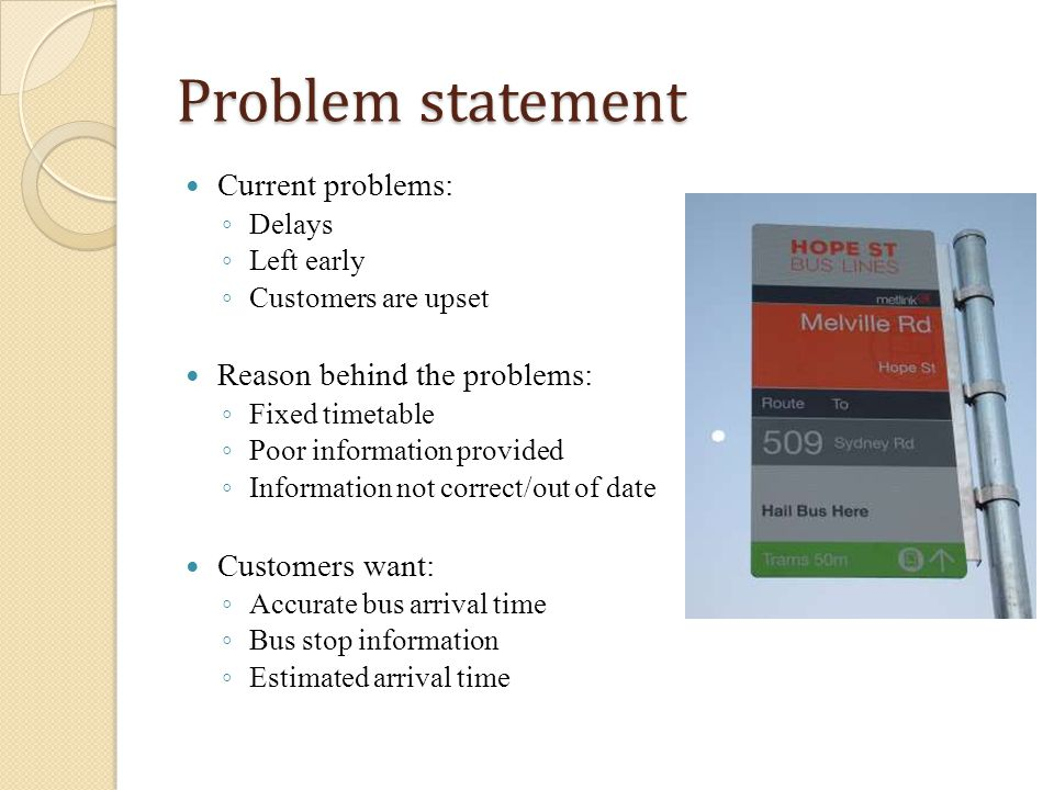 Problem statement Current problems: Delays Left early Customers are upset Reason behind the problems: Fixed timetable Poor information provided Information not correct/out of date Customers want: Accurate bus arrival time Bus stop information Estimated arrival time