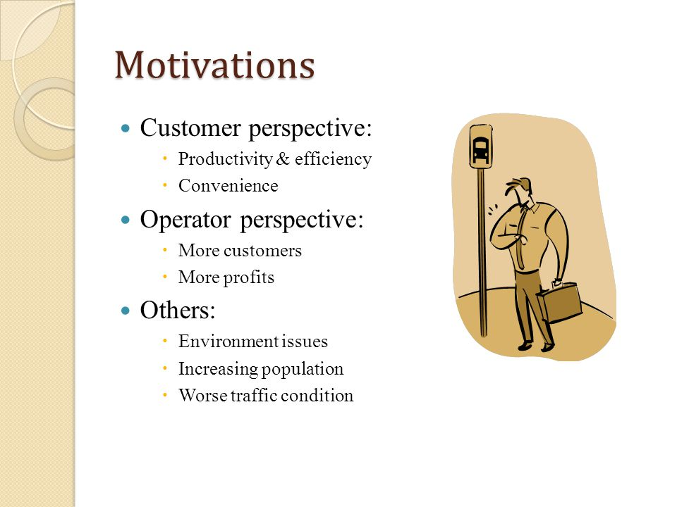 Motivations Customer perspective: Productivity & efficiency Convenience Operator perspective: More customers More profits Others: Environment issues Increasing population Worse traffic condition