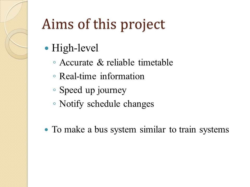 Aims of this project High-level Accurate & reliable timetable Real-time information Speed up journey Notify schedule changes To make a bus system similar to train systems