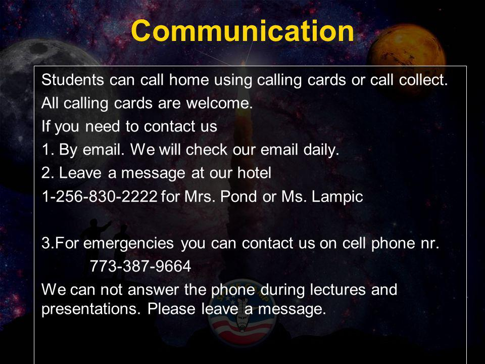 Communication Students can call home using calling cards or call collect. All calling cards are welcome. If you need to contact us 1. By email. We wil