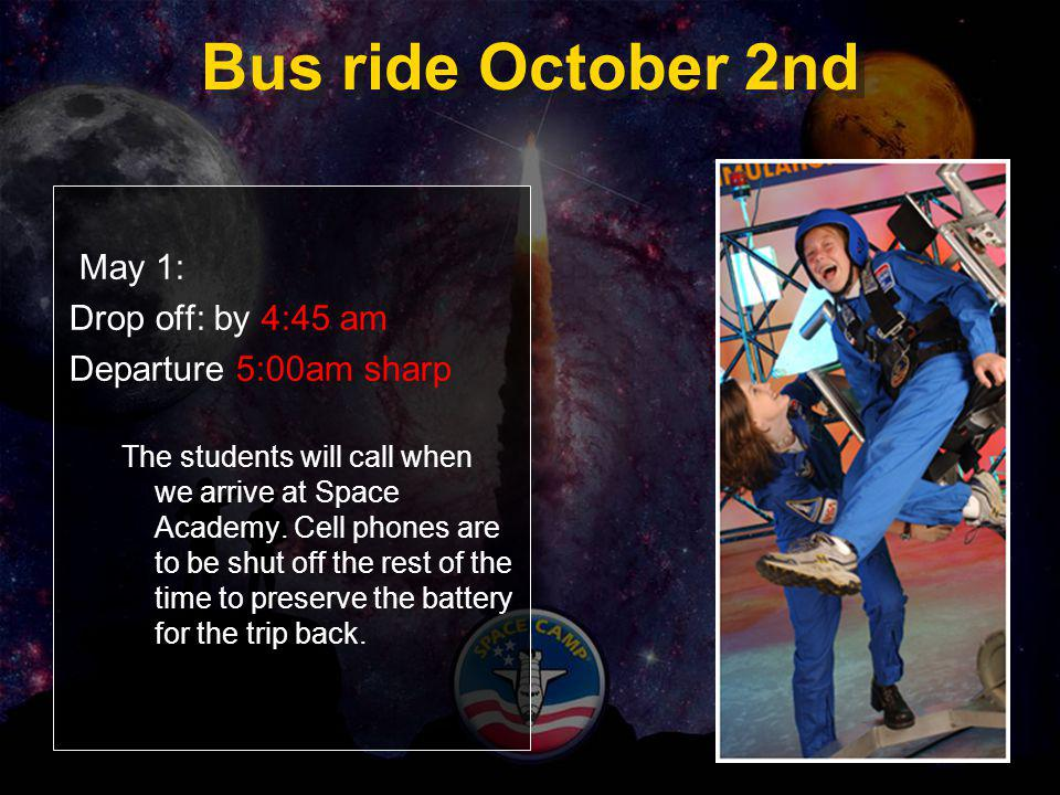 Bus ride October 2nd May 1: Drop off: by 4:45 am Departure 5:00am sharp The students will call when we arrive at Space Academy. Cell phones are to be