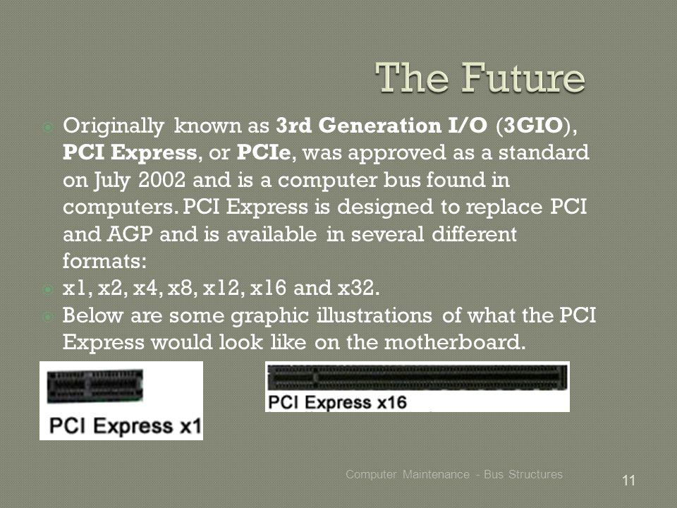 Originally known as 3rd Generation I/O (3GIO), PCI Express, or PCIe, was approved as a standard on July 2002 and is a computer bus found in computers.