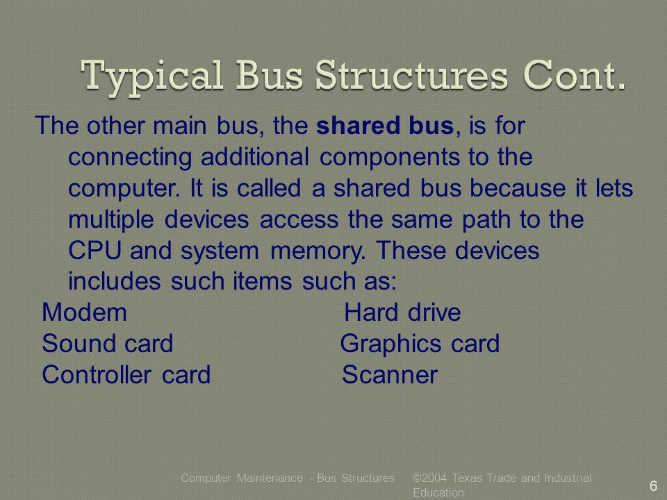 ©2004 Texas Trade and Industrial Education Computer Maintenance - Bus Structures 6 The other main bus, the shared bus, is for connecting additional components to the computer.