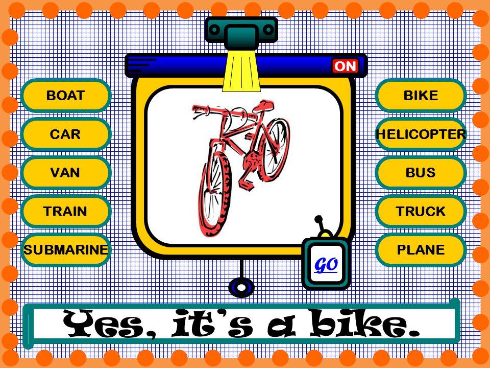 BOAT CAR VAN TRAIN SUBMARINE BIKE HELICOPTER BUS TRUCK PLANE ON Yes, its a bike. GO