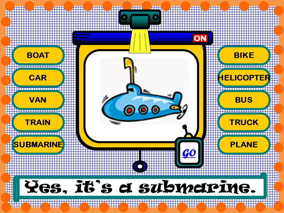 BOAT CAR VAN TRAIN SUBMARINE BIKE HELICOPTER BUS TRUCK PLANE ON Yes, its a submarine. GO