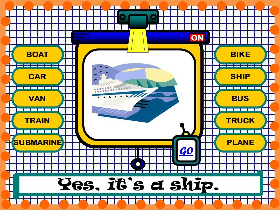 BOAT CAR VAN TRAIN SUBMARINE BIKE SHIP BUS TRUCK PLANE ON Yes, its a ship. GO