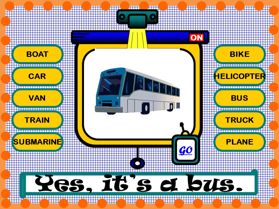 BOAT CAR VAN TRAIN SUBMARINE BIKE HELICOPTER BUS TRUCK PLANE ON Yes, its a bus. GO