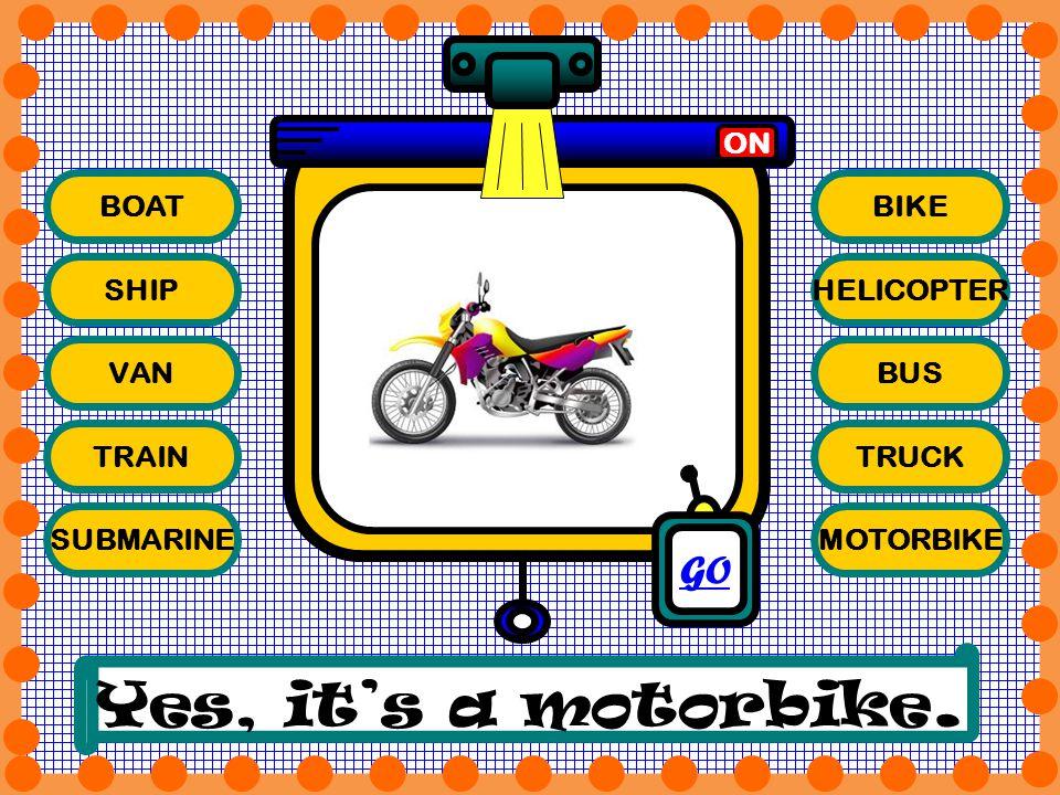 BOAT SHIP VAN TRAIN SUBMARINE BIKE HELICOPTER BUS TRUCK MOTORBIKE ON Yes, its a motorbike. GO