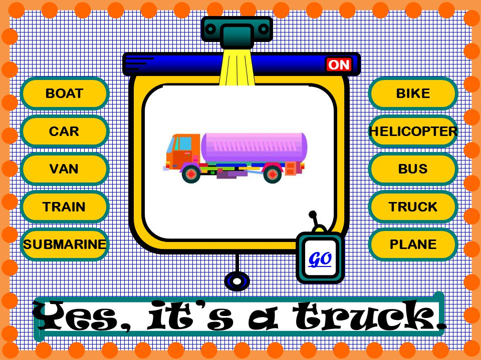 BOAT CAR VAN TRAIN SUBMARINE BIKE HELICOPTER BUS TRUCK PLANE ON Yes, its a truck. GO