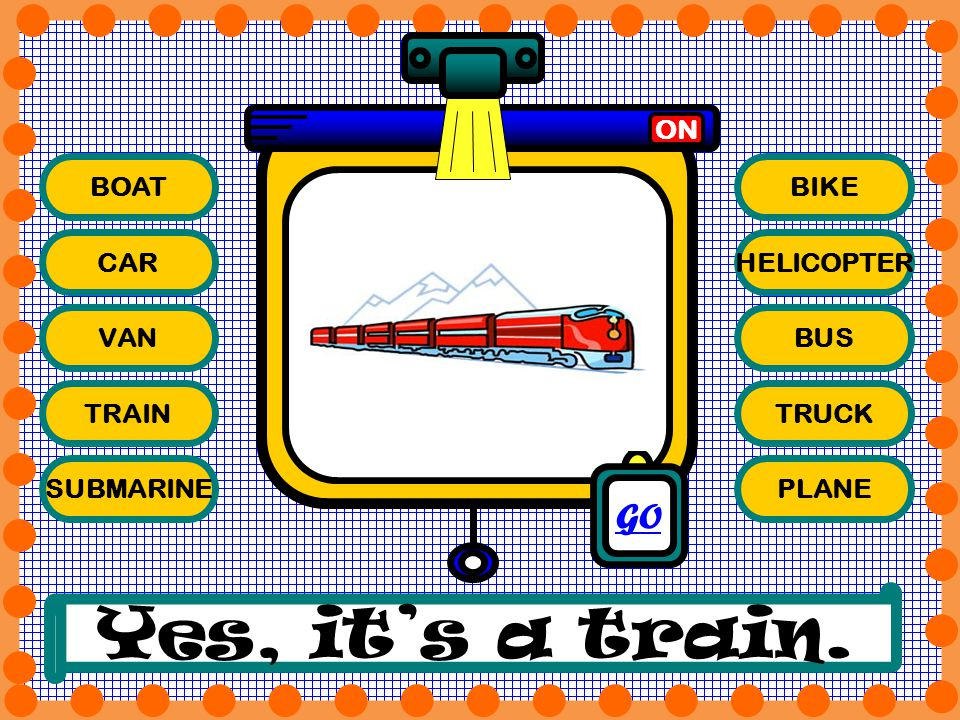 BOAT CAR VAN TRAIN SUBMARINE BIKE HELICOPTER BUS TRUCK PLANE ON Yes, its a train. GO