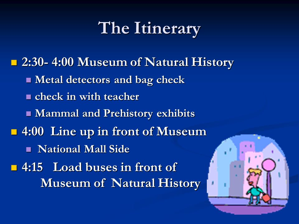 The Itinerary 2:30- 4:00 Museum of Natural History 2:30- 4:00 Museum of Natural History Metal detectors and bag check Metal detectors and bag check check in with teacher check in with teacher Mammal and Prehistory exhibits Mammal and Prehistory exhibits 4:00 Line up in front of Museum 4:00 Line up in front of Museum National Mall Side National Mall Side 4:15 Load buses in front of Museum of Natural History 4:15 Load buses in front of Museum of Natural History
