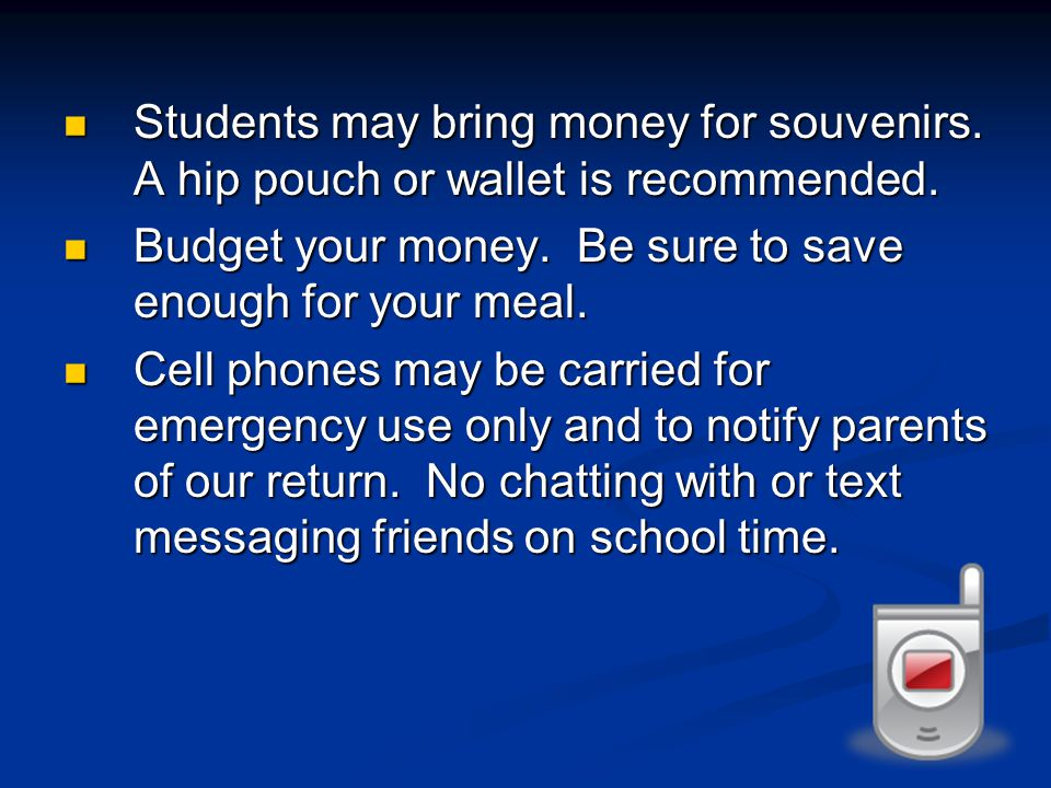 Students may bring money for souvenirs. A hip pouch or wallet is recommended.