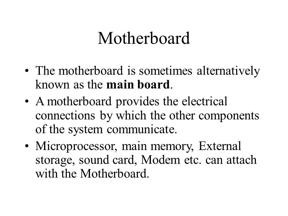 Motherboard The motherboard is sometimes alternatively known as the main board.