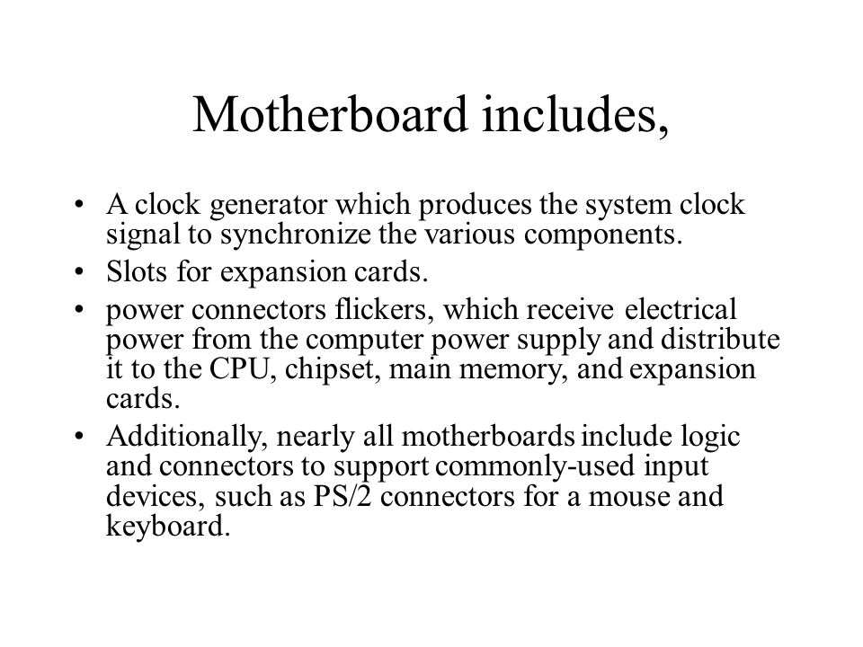 Motherboard includes, A clock generator which produces the system clock signal to synchronize the various components. Slots for expansion cards. power