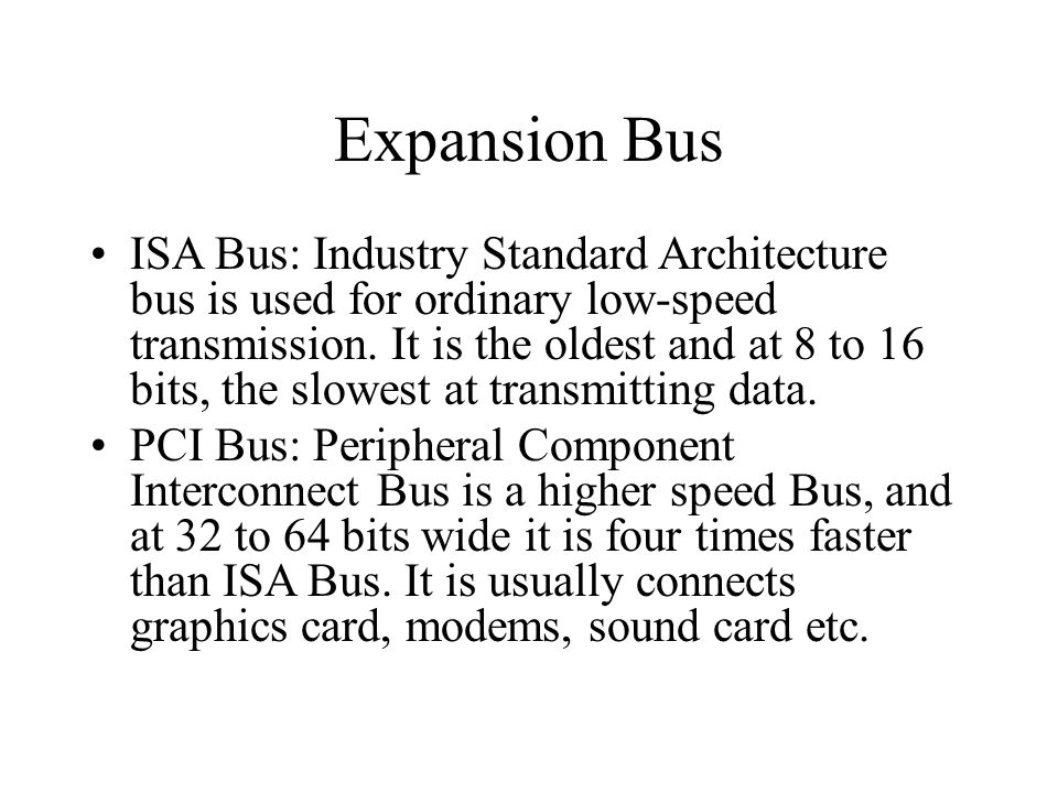 Expansion Bus ISA Bus: Industry Standard Architecture bus is used for ordinary low-speed transmission.