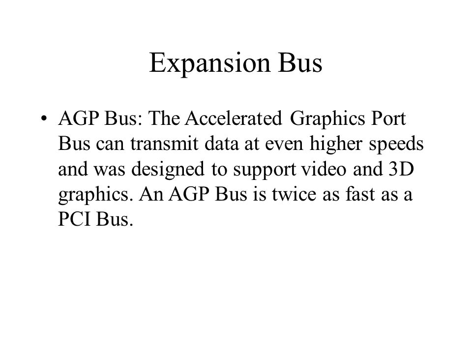 Expansion Bus AGP Bus: The Accelerated Graphics Port Bus can transmit data at even higher speeds and was designed to support video and 3D graphics.