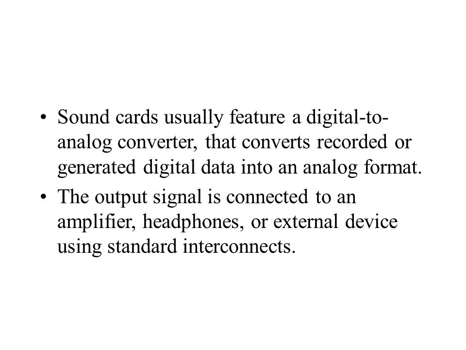 Sound cards usually feature a digital-to- analog converter, that converts recorded or generated digital data into an analog format.