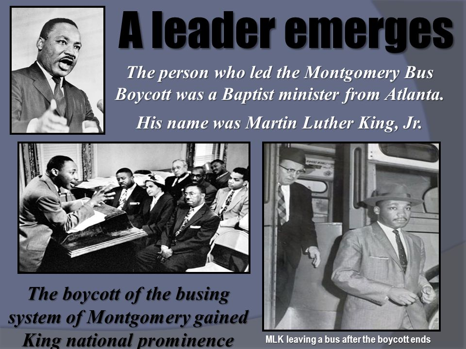 A leader emerges The person who led the Montgomery Bus Boycott was a Baptist minister from Atlanta. His name was Martin Luther King, Jr. The boycott o