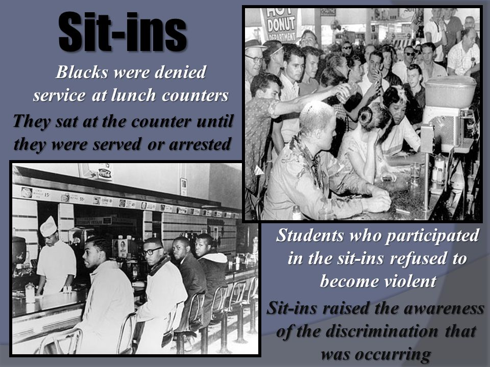 Sit-insBlacks were denied service at lunch counters They sat at the counter until they were served or arrested Sit-ins raised the awareness of the dis