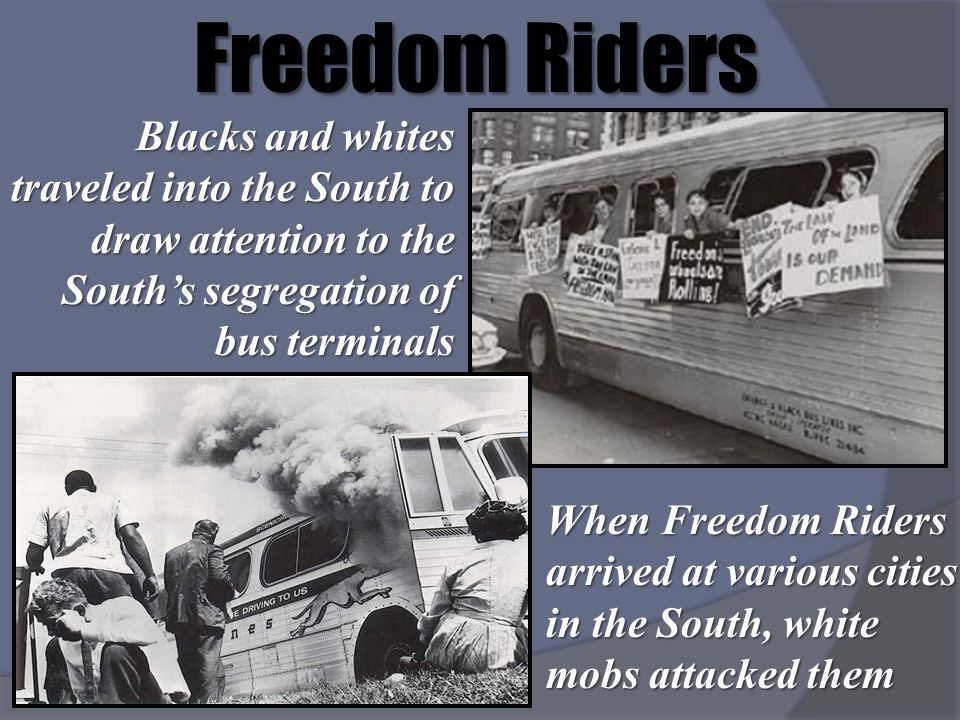 Freedom Riders Blacks and whites traveled into the South to draw attention to the Souths segregation of bus terminals When Freedom Riders arrived at v