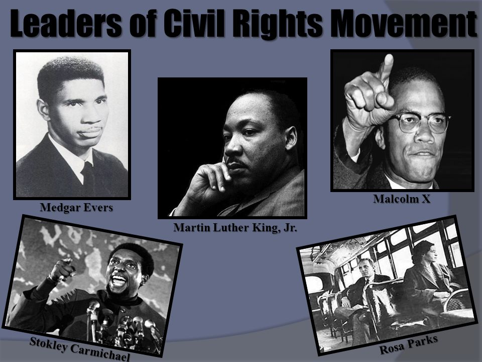 Leaders of Civil Rights Movement Martin Luther King, Jr. Medgar Evers Malcolm X Stokley Carmichael Rosa Parks