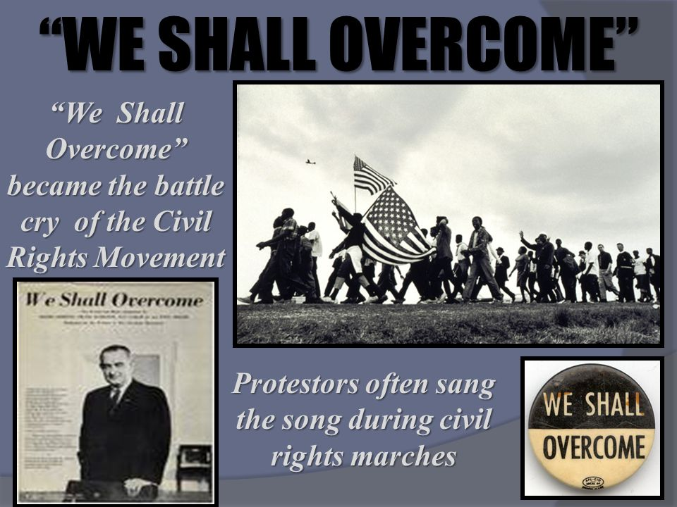 WE SHALL OVERCOME We Shall Overcome became the battle cry of the Civil Rights Movement Protestors often sang the song during civil rights marches