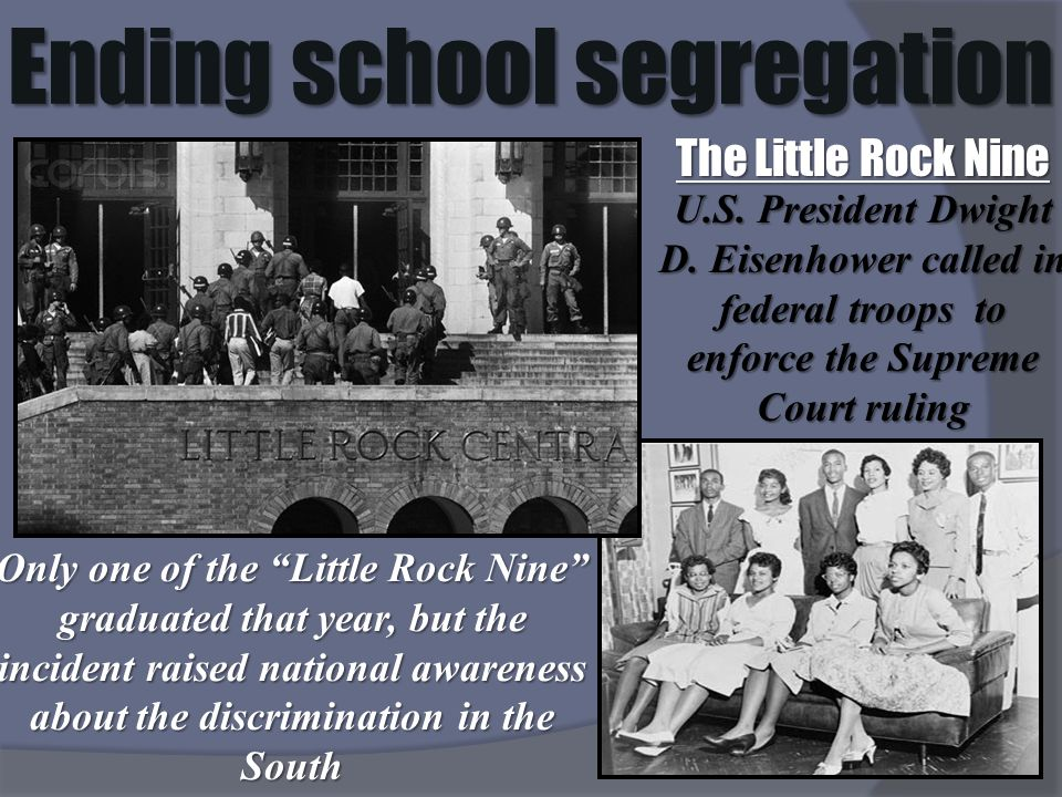 Ending school segregation The Little Rock Nine U.S. President Dwight D. Eisenhower called in federal troops to enforce the Supreme Court ruling Only o