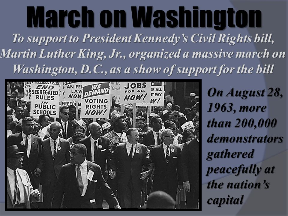 March on Washington To support to President Kennedys Civil Rights bill, Martin Luther King, Jr., organized a massive march on Washington, D.C., as a s