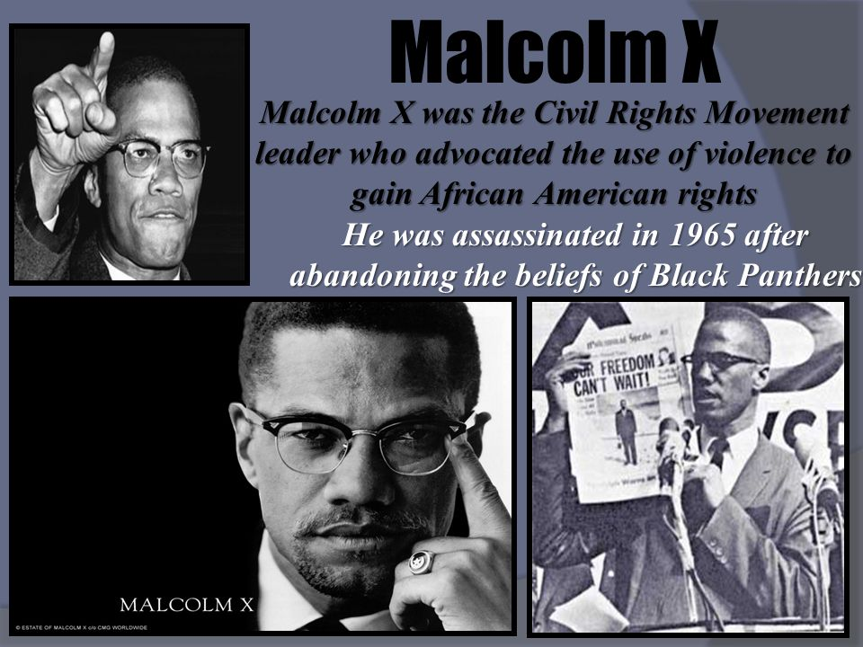 Malcolm X Malcolm X was the Civil Rights Movement leader who advocated the use of violence to gain African American rights He was assassinated in 1965