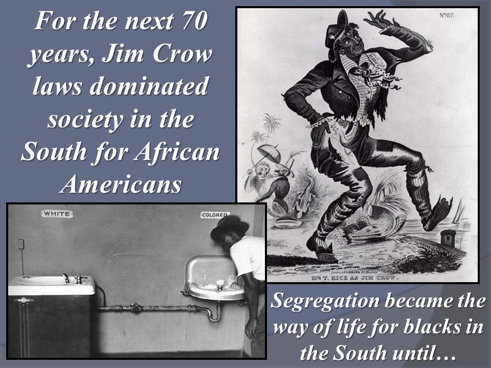 For the next 70 years, Jim Crow laws dominated society in the South for African Americans Segregation became the way of life for blacks in the South u