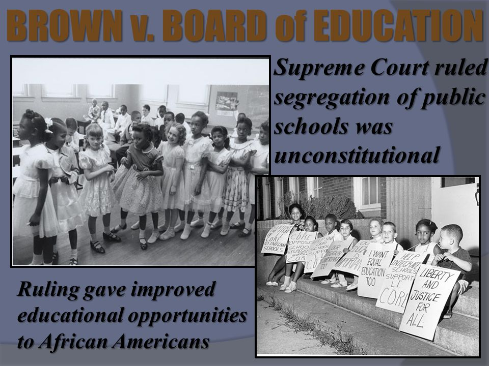 BROWN v. BOARD of EDUCATION Supreme Court ruled segregation of public schools was unconstitutional Ruling gave improved educational opportunities to A