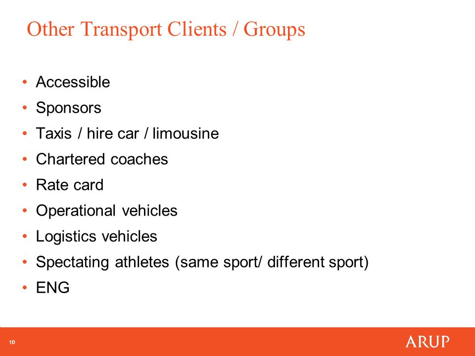 10 Other Transport Clients / Groups Accessible Sponsors Taxis / hire car / limousine Chartered coaches Rate card Operational vehicles Logistics vehicles Spectating athletes (same sport/ different sport) ENG