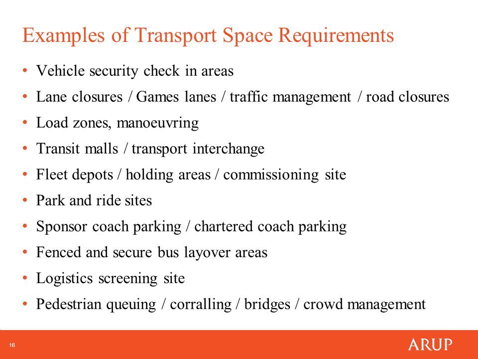 16 Examples of Transport Space Requirements Vehicle security check in areas Lane closures / Games lanes / traffic management / road closures Load zones, manoeuvring Transit malls / transport interchange Fleet depots / holding areas / commissioning site Park and ride sites Sponsor coach parking / chartered coach parking Fenced and secure bus layover areas Logistics screening site Pedestrian queuing / corralling / bridges / crowd management