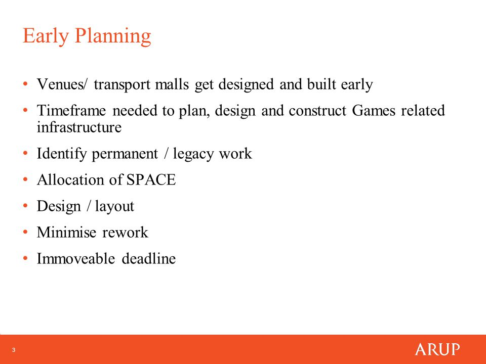 3 Early Planning Venues/ transport malls get designed and built early Timeframe needed to plan, design and construct Games related infrastructure Identify permanent / legacy work Allocation of SPACE Design / layout Minimise rework Immoveable deadline