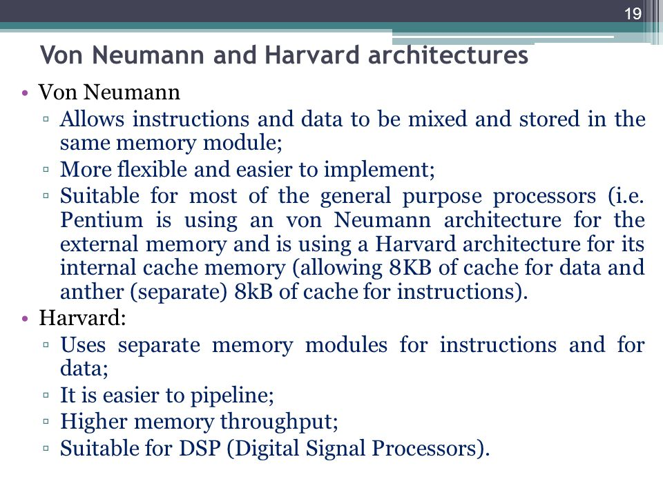 19 Von Neumann and Harvard architectures Von Neumann Allows instructions and data to be mixed and stored in the same memory module; More flexible and